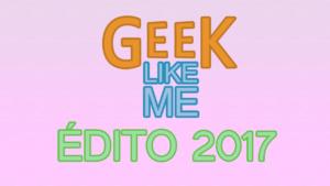 Édito 2017 de la chaîne Geek Like Me : bilan, projets et bonne année